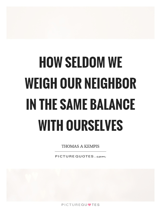How seldom we weigh our neighbor in the same balance with ourselves Picture Quote #1