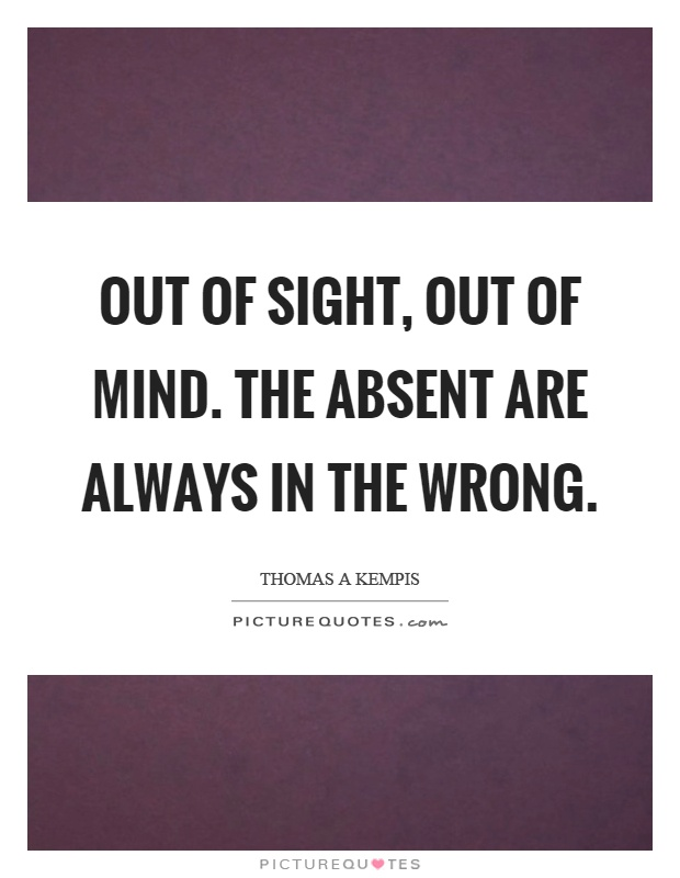 Out of sight, out of mind. The absent are always in the wrong Picture Quote #1