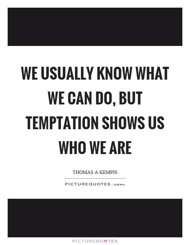 We usually know what we can do, but temptation shows us who we are Picture Quote #1