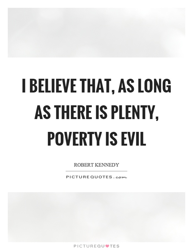 I believe that, as long as there is plenty, poverty is evil Picture Quote #1