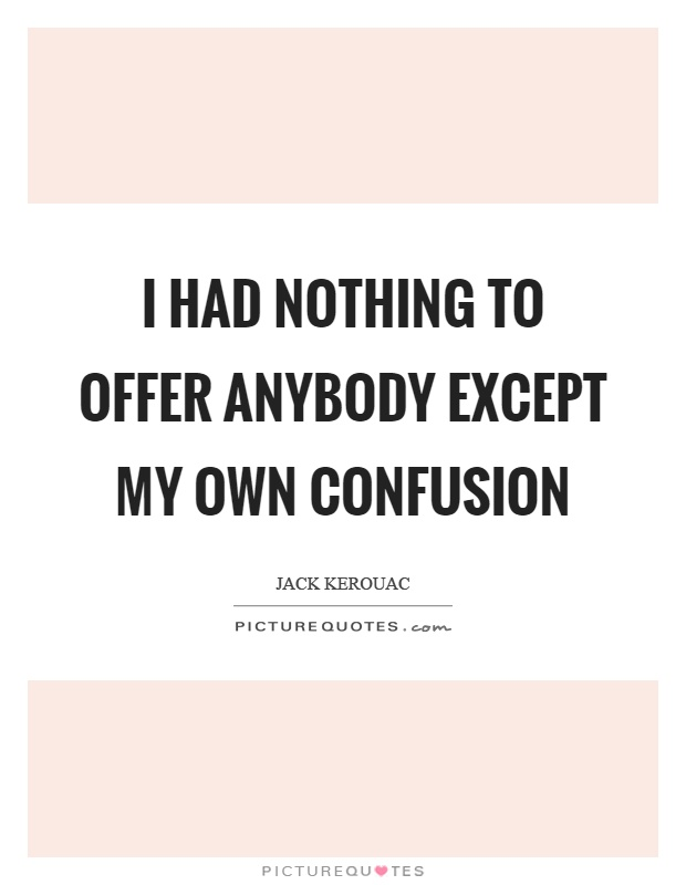 I had nothing to offer anybody except my own confusion Picture Quote #1
