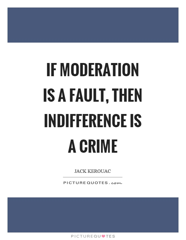 If moderation is a fault, then indifference is a crime Picture Quote #1