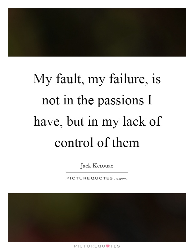 My fault, my failure, is not in the passions I have, but in my lack of control of them Picture Quote #1