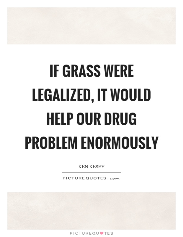 If grass were legalized, it would help our drug problem enormously Picture Quote #1
