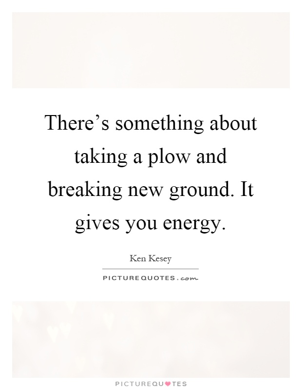 There's something about taking a plow and breaking new ground. It gives you energy Picture Quote #1