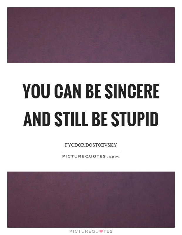 You can be sincere and still be stupid Picture Quote #1