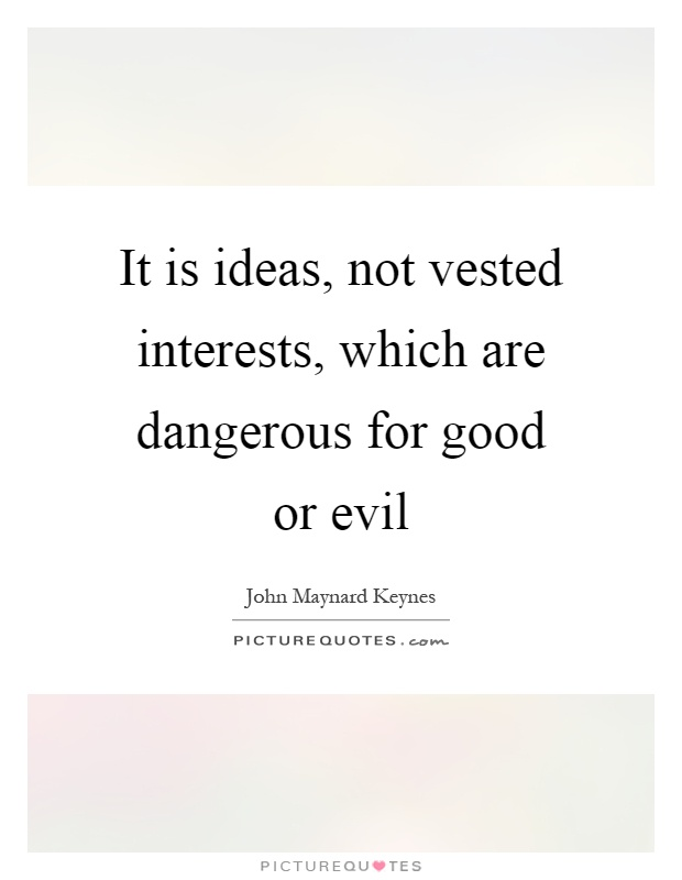 It is ideas, not vested interests, which are dangerous for good or evil Picture Quote #1