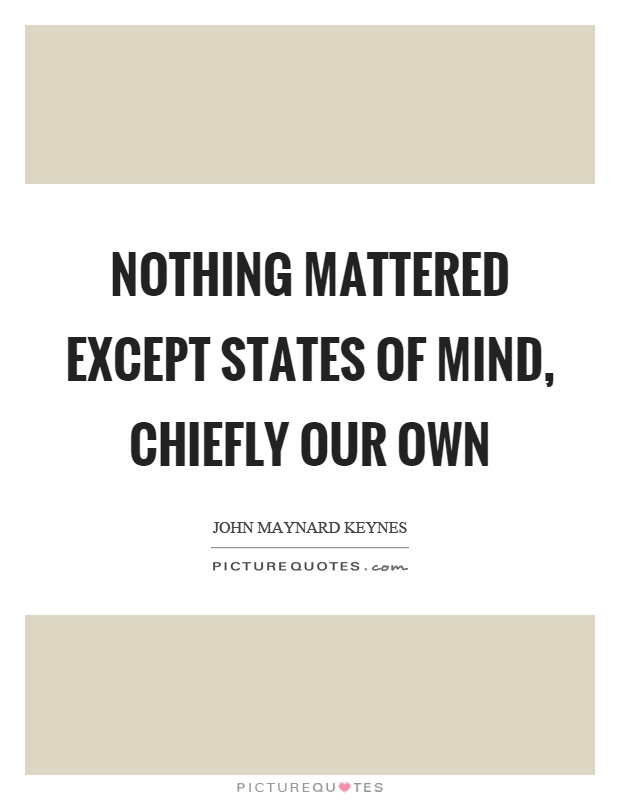 Nothing mattered except states of mind, chiefly our own Picture Quote #1