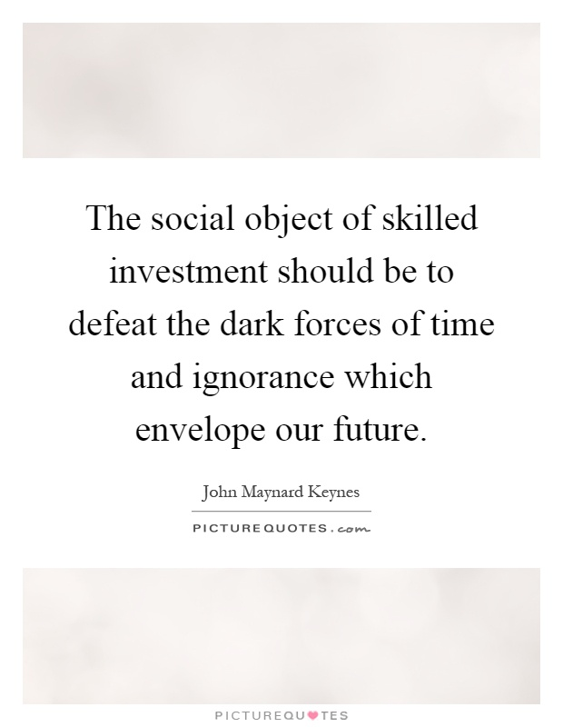 The social object of skilled investment should be to defeat the dark forces of time and ignorance which envelope our future Picture Quote #1