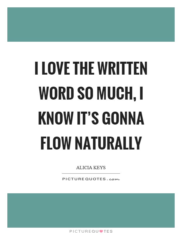 I love the written word so much, I know it's gonna flow naturally Picture Quote #1