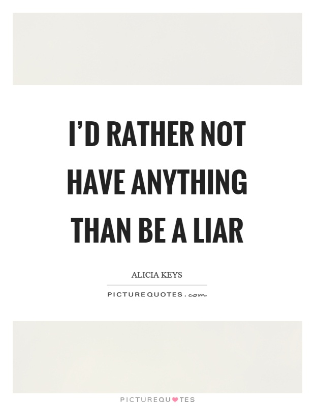 I'd rather not have anything than be a liar Picture Quote #1