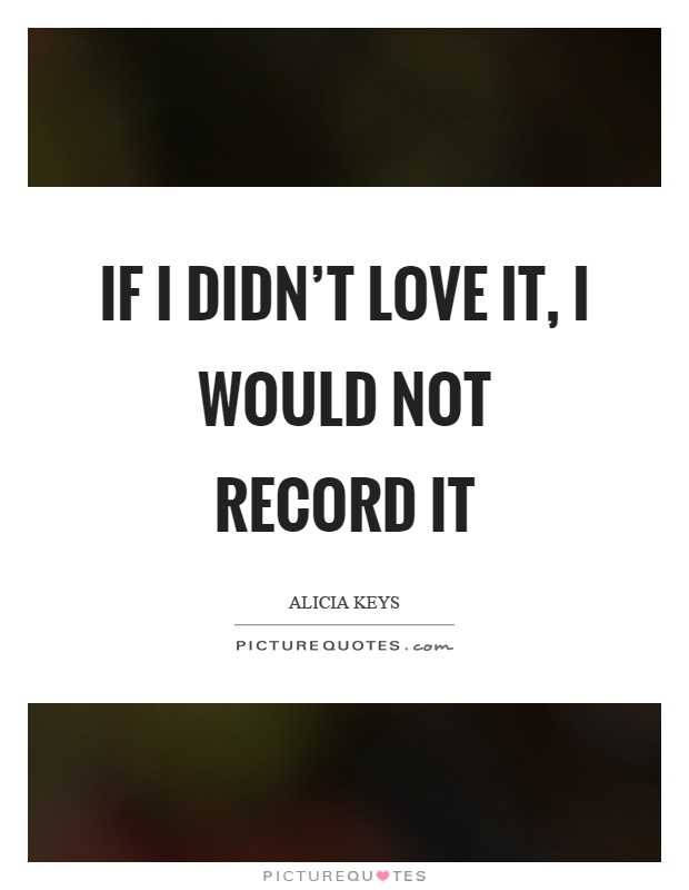 If I didn't love it, I would not record it Picture Quote #1