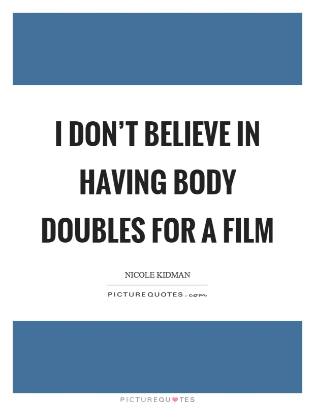 I don't believe in having body doubles for a film Picture Quote #1