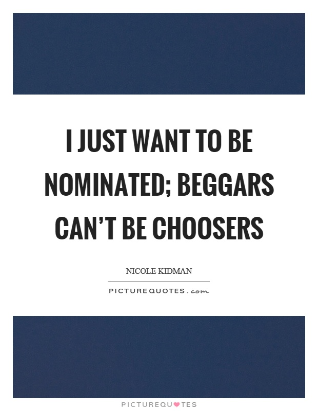 I just want to be nominated; beggars can't be choosers Picture Quote #1