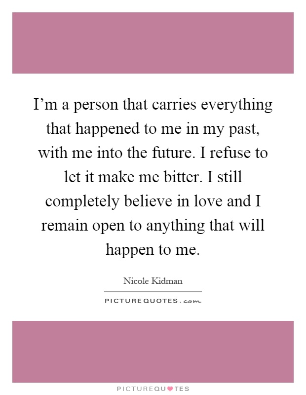 I'm a person that carries everything that happened to me in my past, with me into the future. I refuse to let it make me bitter. I still completely believe in love and I remain open to anything that will happen to me Picture Quote #1