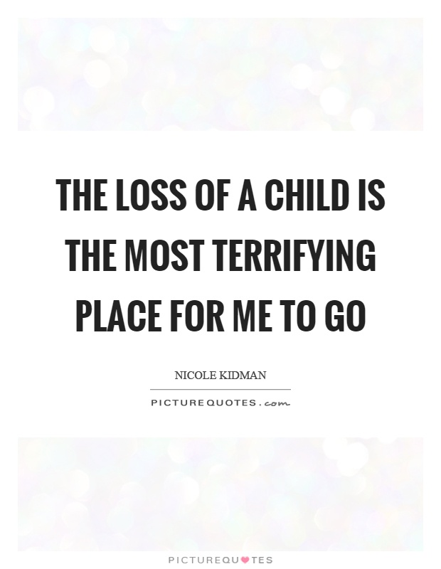 The loss of a child is the most terrifying place for me to go Picture Quote #1