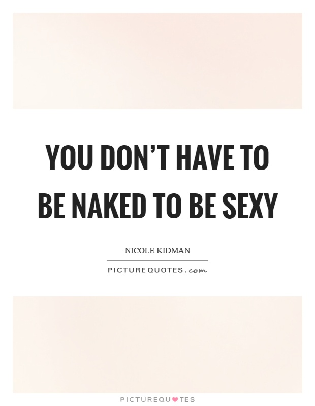 You don't have to be naked to be sexy Picture Quote #1