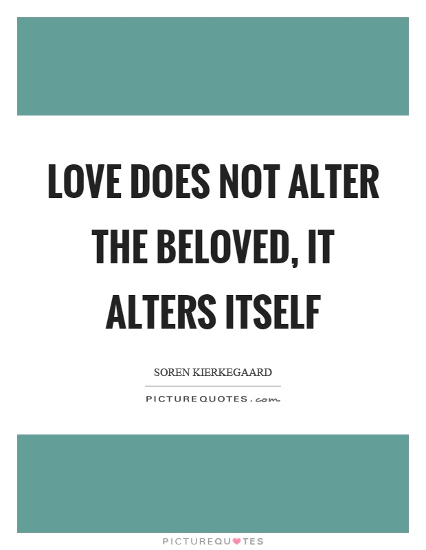 Love does not alter the beloved, it alters itself Picture Quote #1