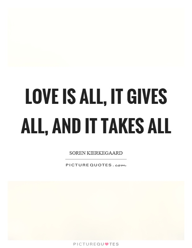 Love is all, it gives all, and it takes all Picture Quote #1