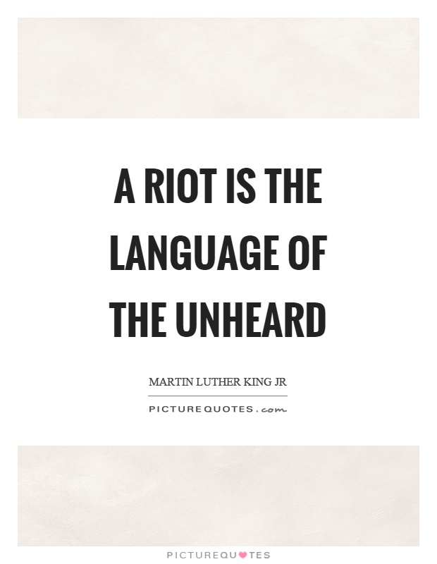 A riot is the language of the unheard Picture Quote #1