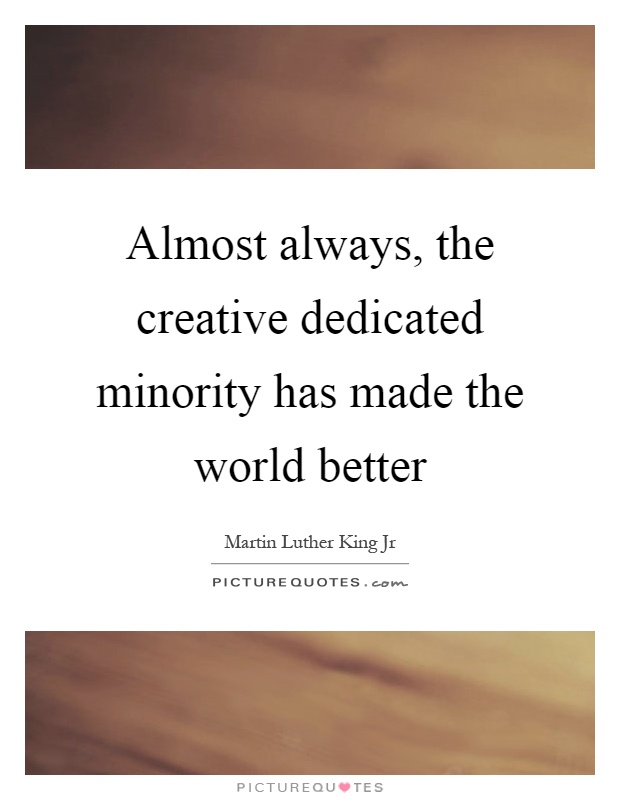 Almost always, the creative dedicated minority has made the world better Picture Quote #1