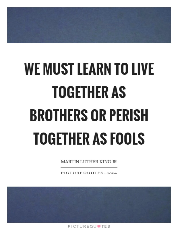 We must learn to live together as brothers or perish together as fools Picture Quote #1