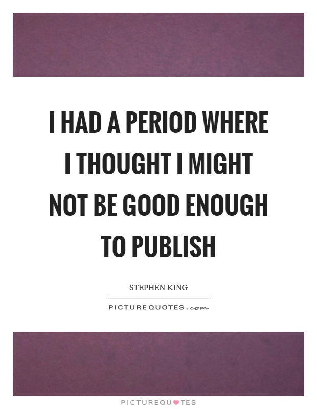 I had a period where I thought I might not be good enough to publish Picture Quote #1