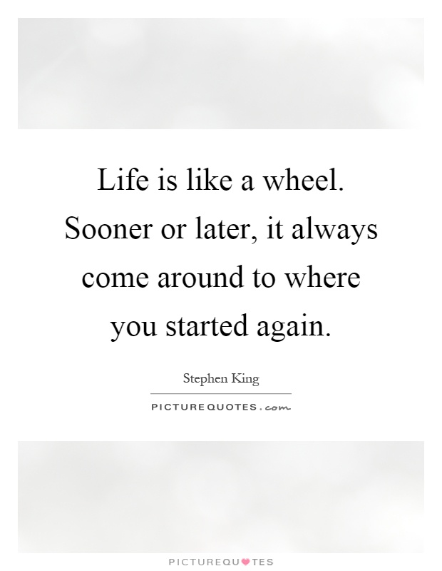 Life is like a wheel. Sooner or later, it always come around to where you started again Picture Quote #1