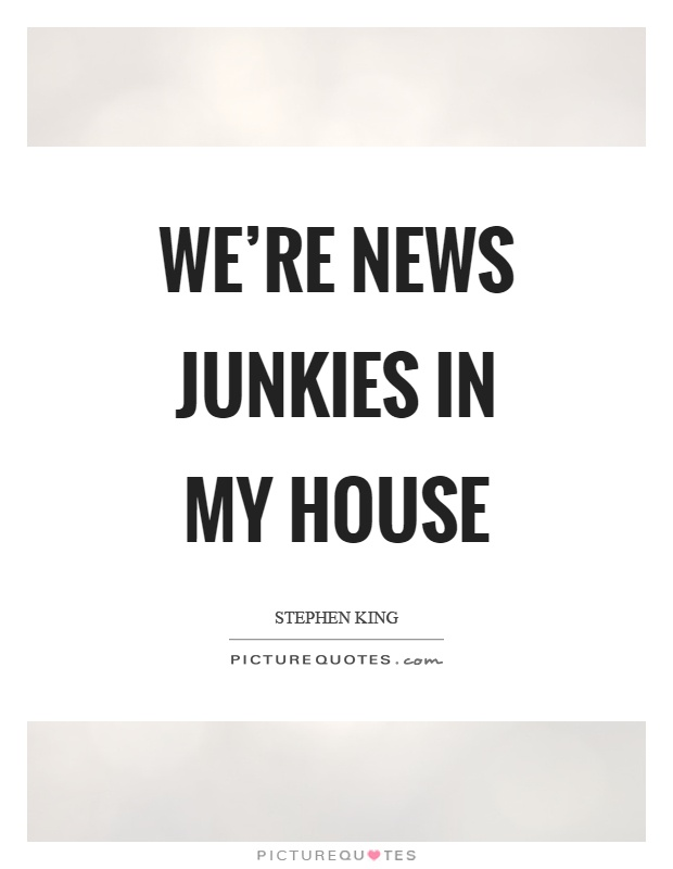 We're news junkies in my house Picture Quote #1