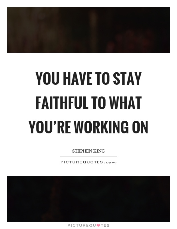 You have to stay faithful to what you're working on Picture Quote #1