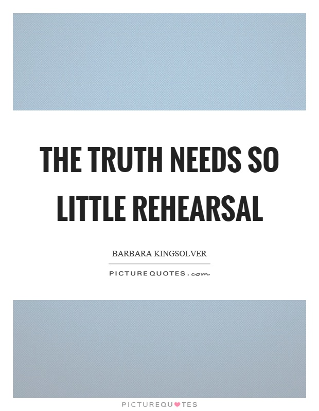 The truth needs so little rehearsal Picture Quote #1