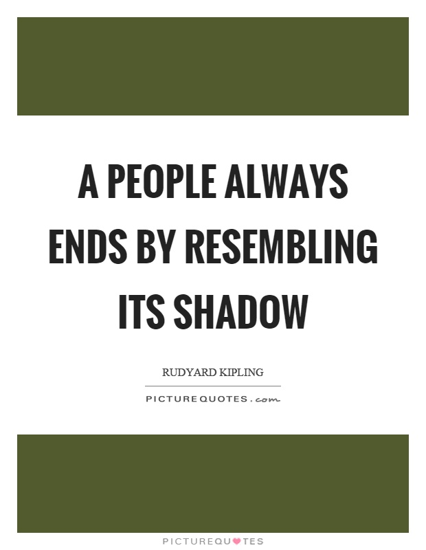 A people always ends by resembling its shadow Picture Quote #1