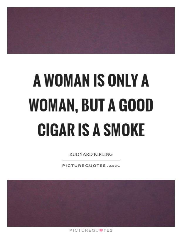 A woman is only a woman, but a good cigar is a smoke Picture Quote #1
