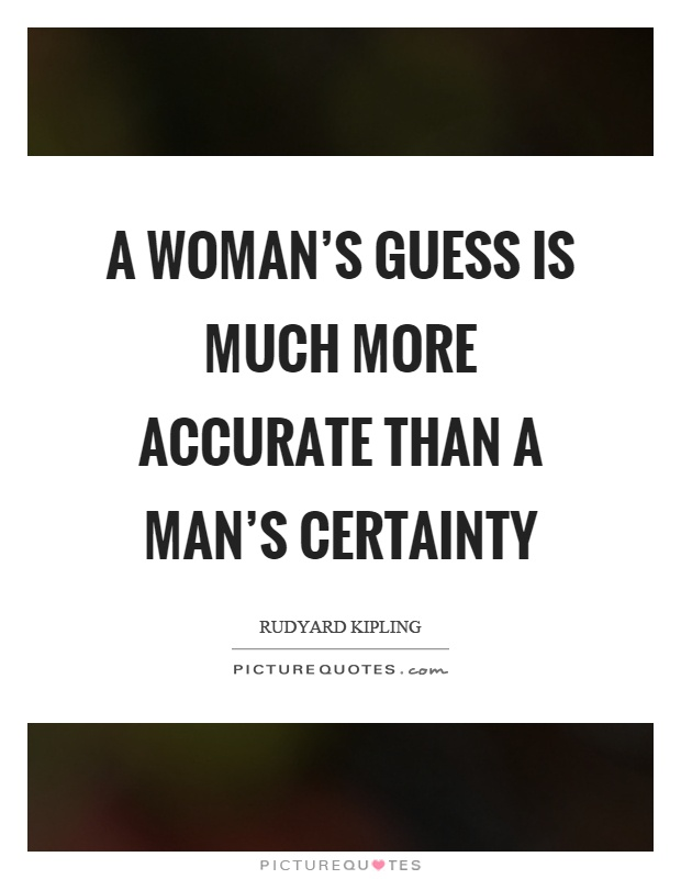 A woman's guess is much more accurate than a man's certainty Picture Quote #1