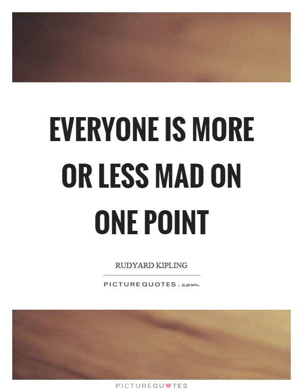 Everyone is more or less mad on one point Picture Quote #1