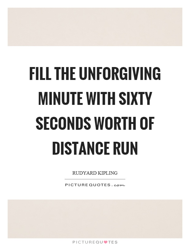Fill the unforgiving minute with sixty seconds worth of distance run Picture Quote #1