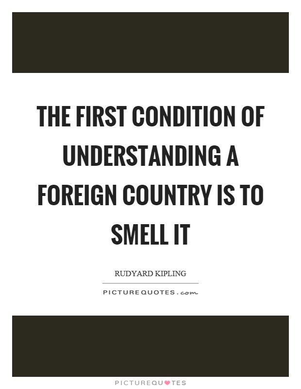 The first condition of understanding a foreign country is to smell it Picture Quote #1