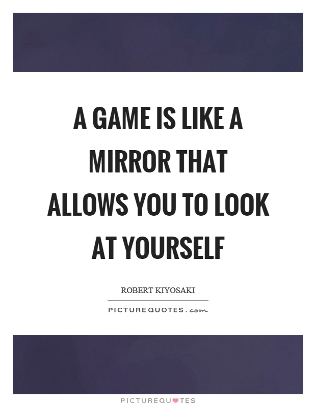A game is like a mirror that allows you to look at yourself Picture Quote #1
