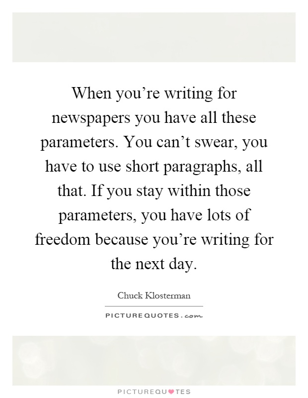 When you're writing for newspapers you have all these parameters. You can't swear, you have to use short paragraphs, all that. If you stay within those parameters, you have lots of freedom because you're writing for the next day Picture Quote #1