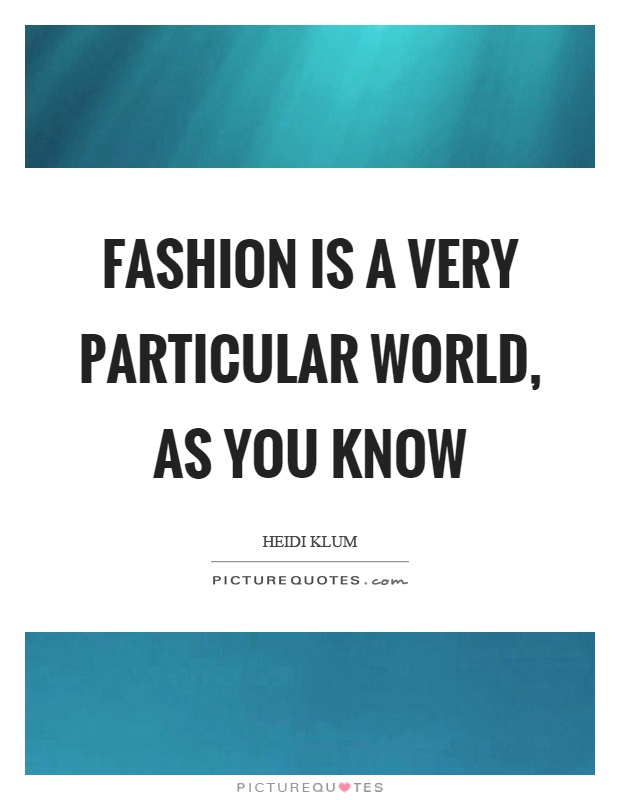 Fashion is a very particular world, as you know Picture Quote #1