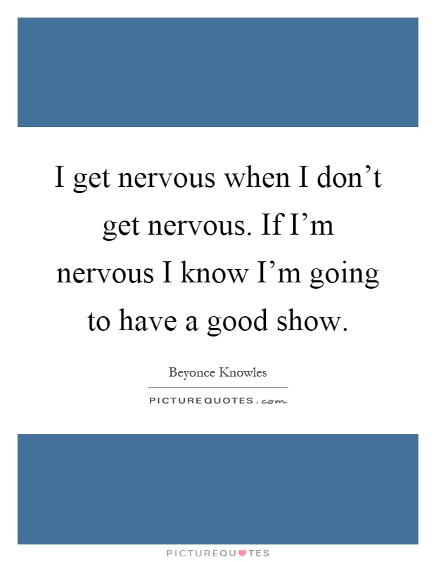 I get nervous when I don't get nervous. If I'm nervous I know I'm going to have a good show Picture Quote #1