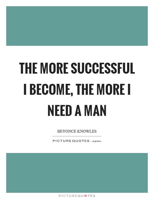 The more successful I become, the more I need a man Picture Quote #1