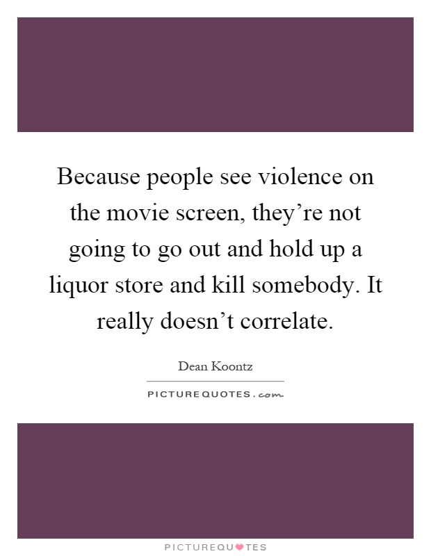 Because people see violence on the movie screen, they're not going to go out and hold up a liquor store and kill somebody. It really doesn't correlate Picture Quote #1