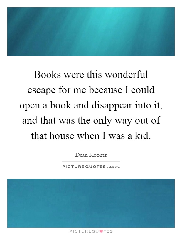 Books were this wonderful escape for me because I could open a book and disappear into it, and that was the only way out of that house when I was a kid Picture Quote #1