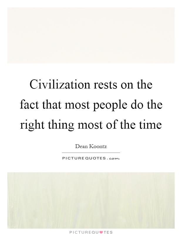 Civilization rests on the fact that most people do the right thing most of the time Picture Quote #1
