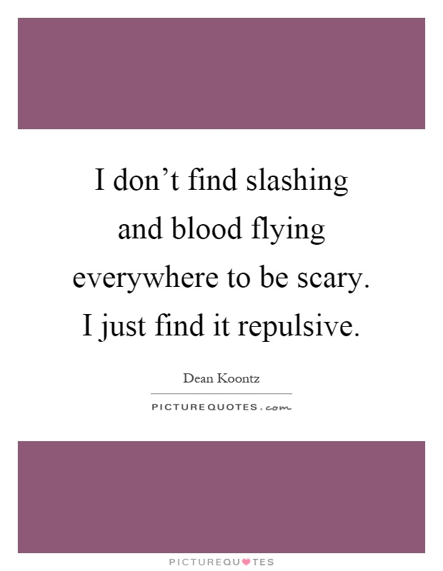 I don't find slashing and blood flying everywhere to be scary. I just find it repulsive Picture Quote #1