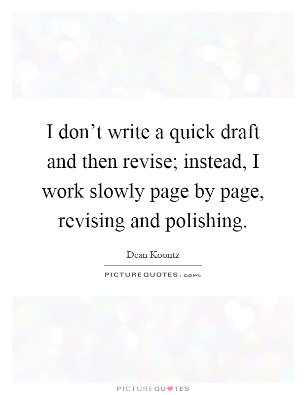 I don't write a quick draft and then revise; instead, I work slowly page by page, revising and polishing Picture Quote #1