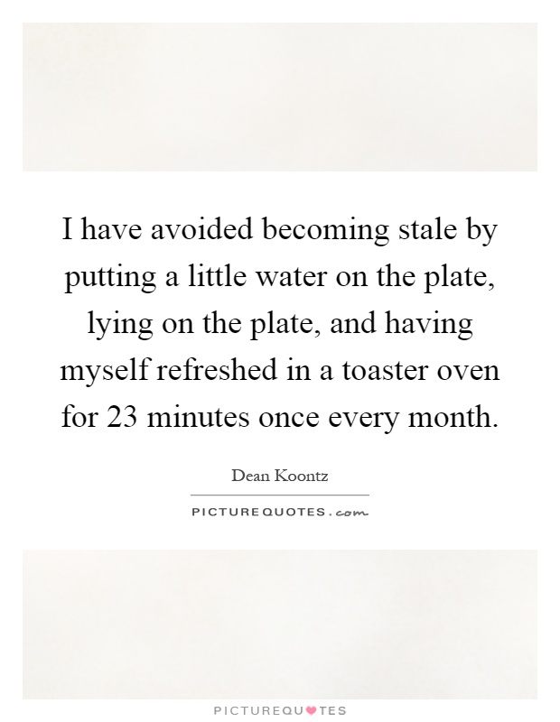I have avoided becoming stale by putting a little water on the plate, lying on the plate, and having myself refreshed in a toaster oven for 23 minutes once every month Picture Quote #1