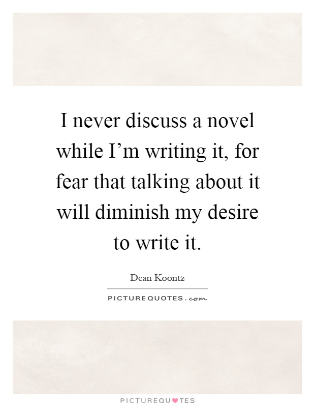 I never discuss a novel while I'm writing it, for fear that talking about it will diminish my desire to write it Picture Quote #1