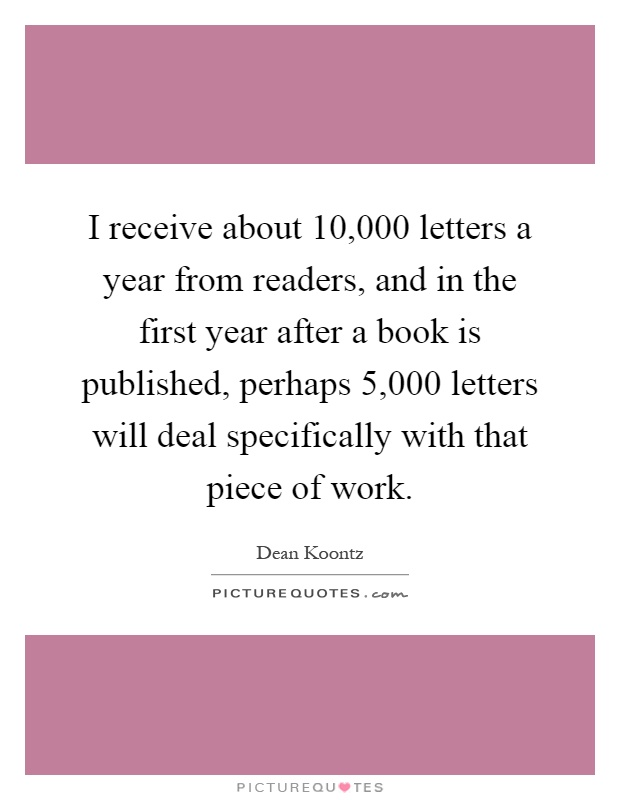 I receive about 10,000 letters a year from readers, and in the first year after a book is published, perhaps 5,000 letters will deal specifically with that piece of work Picture Quote #1